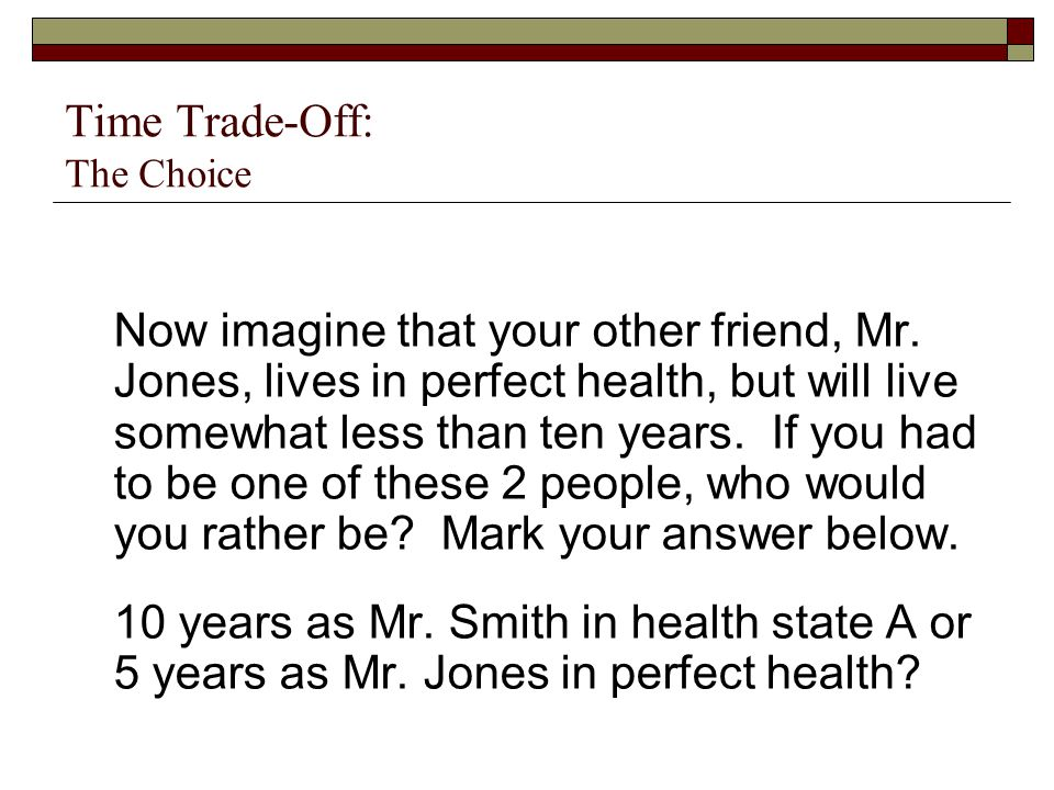 Time Trade-Off: The Choice Now imagine that your other friend, Mr. Jones, lives in perfect health, but will live somewhat less than ten years. If you