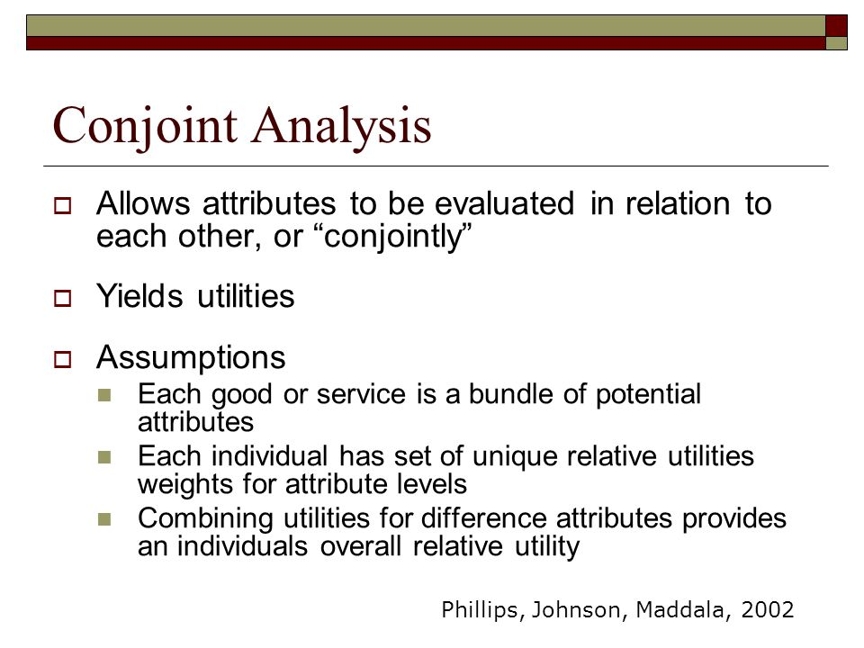 """Conjoint Analysis  Allows attributes to be evaluated in relation to each other, or """"conjointly""""  Yields utilities  Assumptions Each good or service"""
