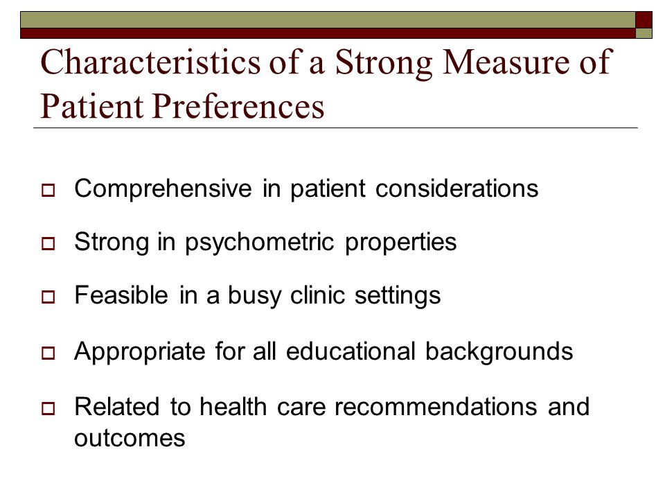Characteristics of a Strong Measure of Patient Preferences  Comprehensive in patient considerations  Strong in psychometric properties  Feasible in