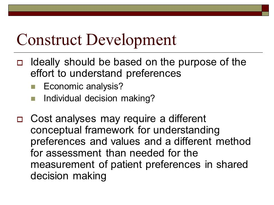 Construct Development  Ideally should be based on the purpose of the effort to understand preferences Economic analysis? Individual decision making?
