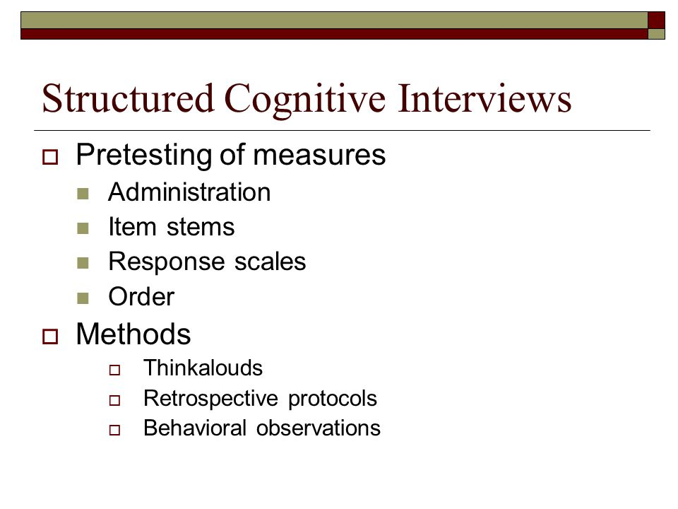 Structured Cognitive Interviews  Pretesting of measures Administration Item stems Response scales Order  Methods  Thinkalouds  Retrospective proto