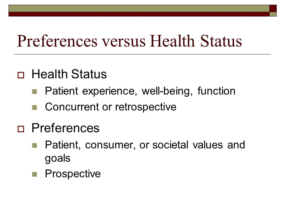 Preferences versus Health Status  Health Status Patient experience, well-being, function Concurrent or retrospective  Preferences Patient, consumer,