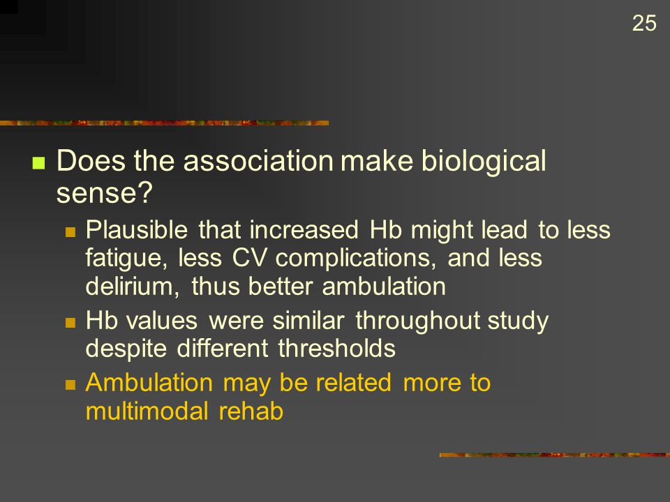 25 Does the association make biological sense? Plausible that increased Hb might lead to less fatigue, less CV complications, and less delirium, thus