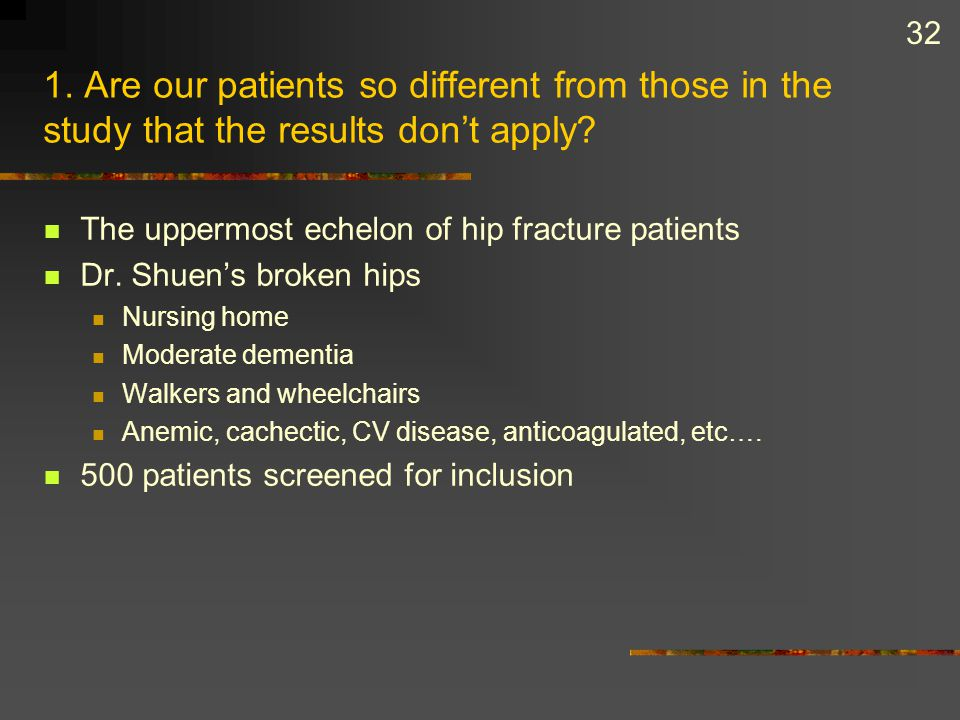 32 1. Are our patients so different from those in the study that the results don't apply? The uppermost echelon of hip fracture patients Dr. Shuen's b