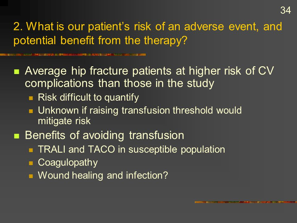 34 2. What is our patient's risk of an adverse event, and potential benefit from the therapy? Average hip fracture patients at higher risk of CV compl