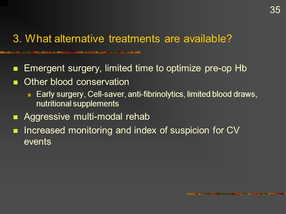 35 3. What alternative treatments are available? Emergent surgery, limited time to optimize pre-op Hb Other blood conservation Early surgery, Cell-sav