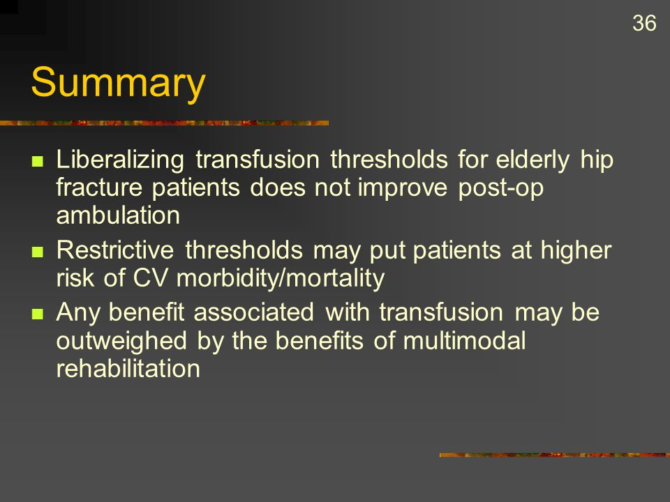 36 Summary Liberalizing transfusion thresholds for elderly hip fracture patients does not improve post-op ambulation Restrictive thresholds may put pa
