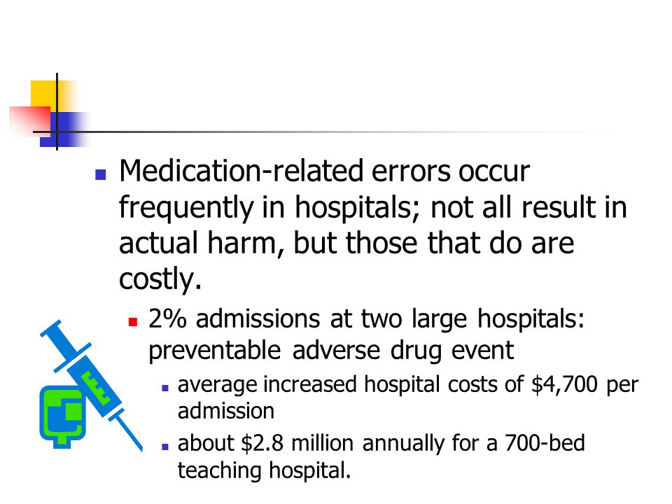 Medication-related errors occur frequently in hospitals; not all result in actual harm, but those that do are costly. 2% admissions at two large hospi