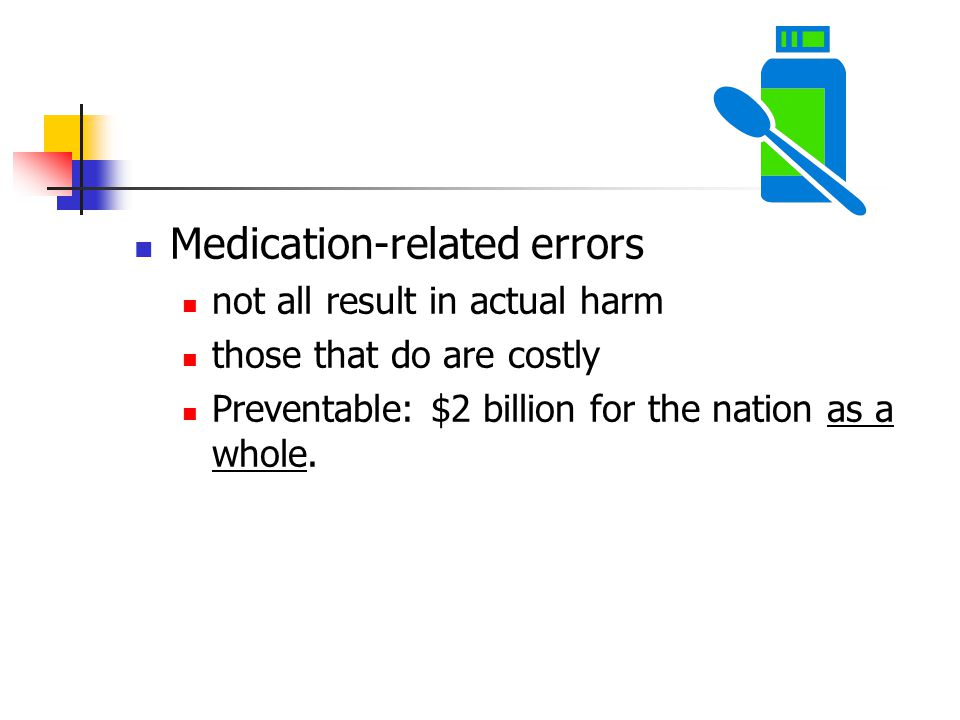 Medication-related errors not all result in actual harm those that do are costly Preventable: $2 billion for the nation as a whole.