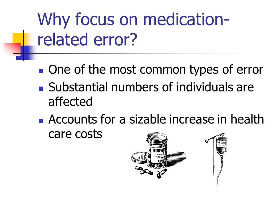 Why focus on medication- related error? One of the most common types of error Substantial numbers of individuals are affected Accounts for a sizable i