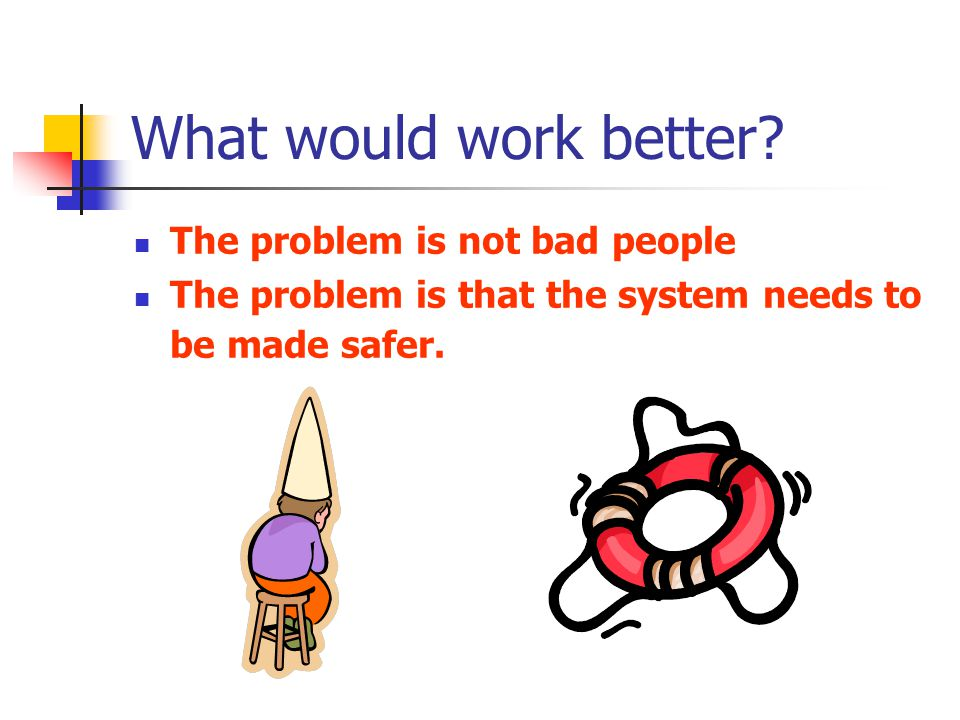 What would work better? The problem is not bad people The problem is that the system needs to be made safer.