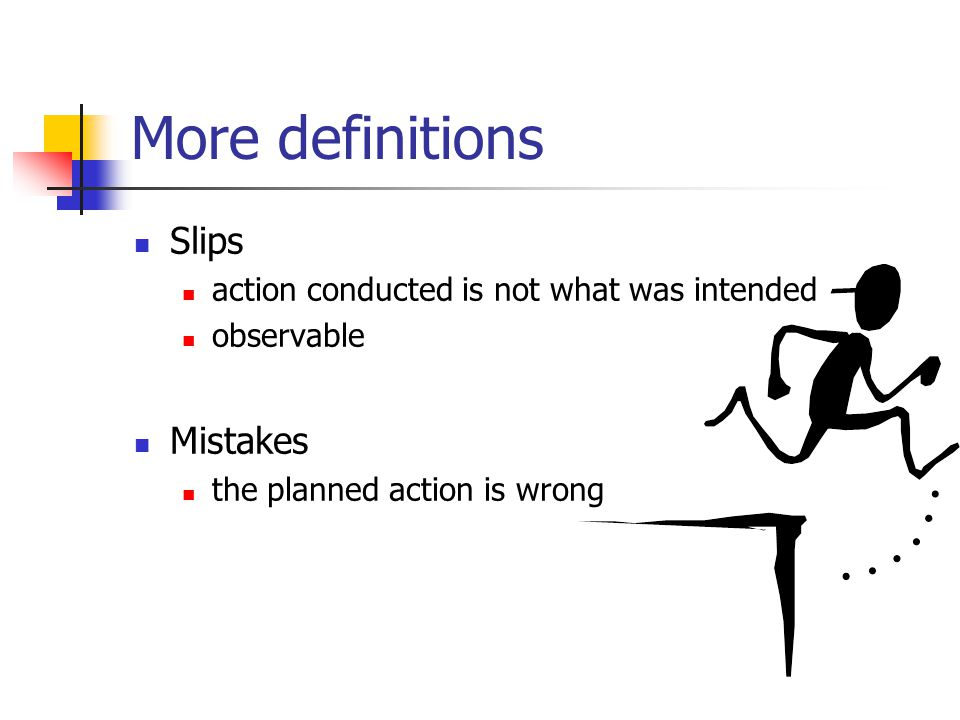 More definitions Slips action conducted is not what was intended observable Mistakes the planned action is wrong