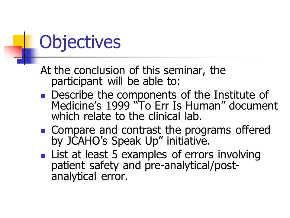 "Objectives At the conclusion of this seminar, the participant will be able to: Describe the components of the Institute of Medicine's 1999 ""To Err Is"