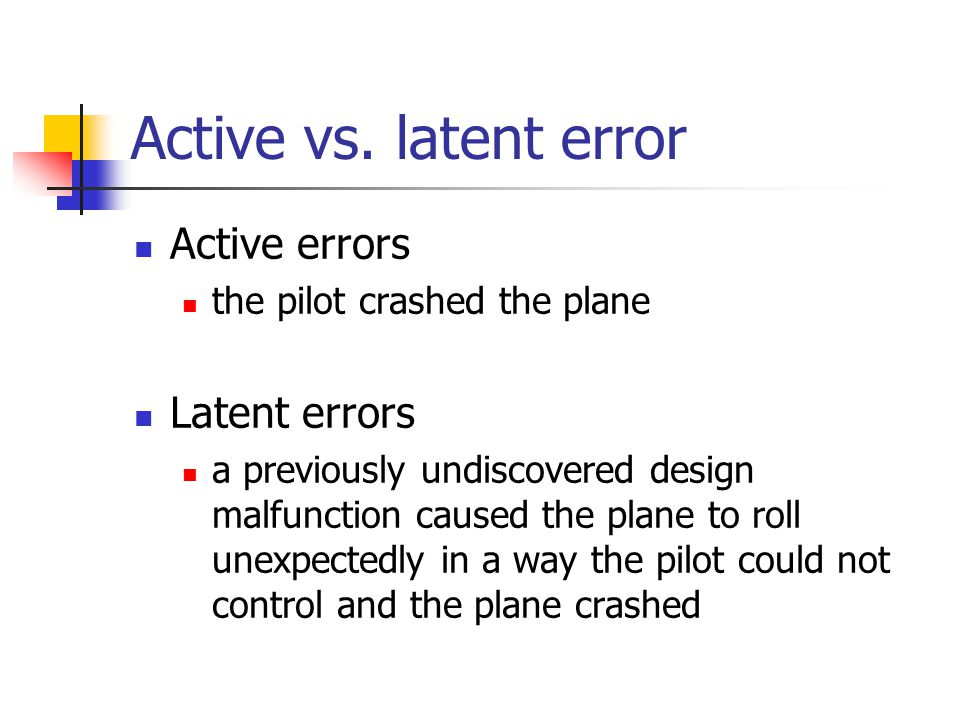 Active vs. latent error Active errors the pilot crashed the plane Latent errors a previously undiscovered design malfunction caused the plane to roll
