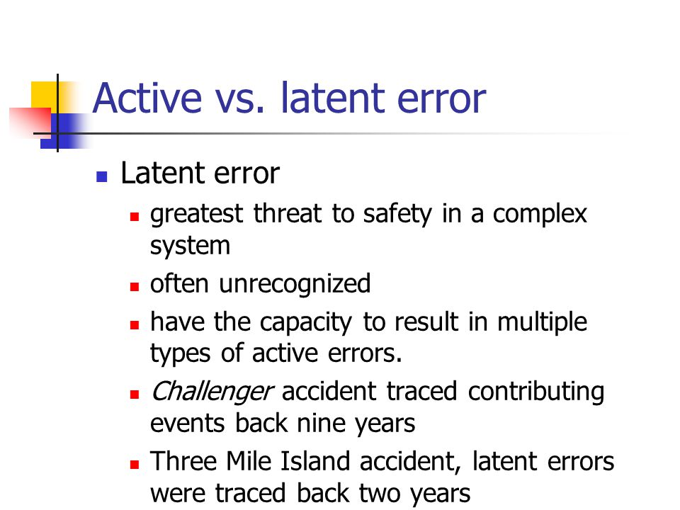 Active vs. latent error Latent error greatest threat to safety in a complex system often unrecognized have the capacity to result in multiple types of