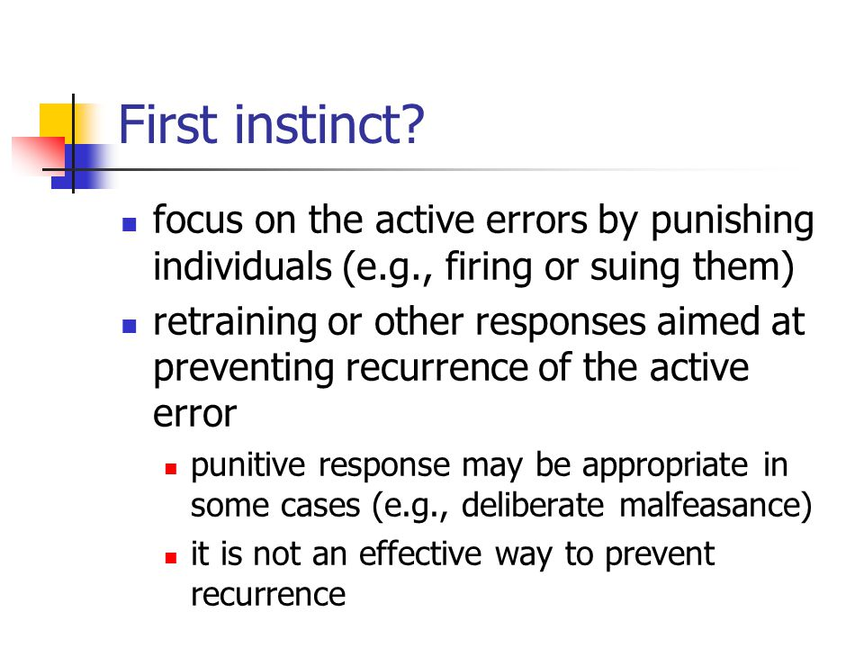 First instinct? focus on the active errors by punishing individuals (e.g., firing or suing them) retraining or other responses aimed at preventing rec