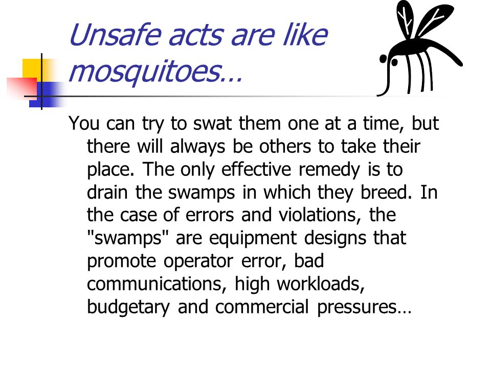 Unsafe acts are like mosquitoes… …procedures that necessitate their violation in order to get the job done, inadequate organization, missing barriers, and safeguards...