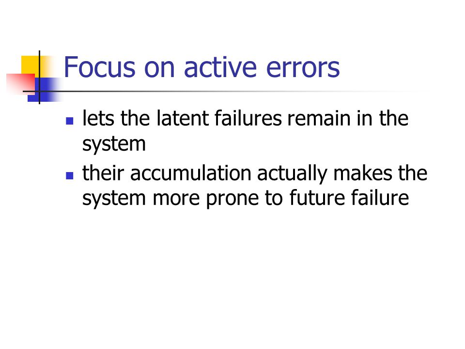 Focus on active errors lets the latent failures remain in the system their accumulation actually makes the system more prone to future failure