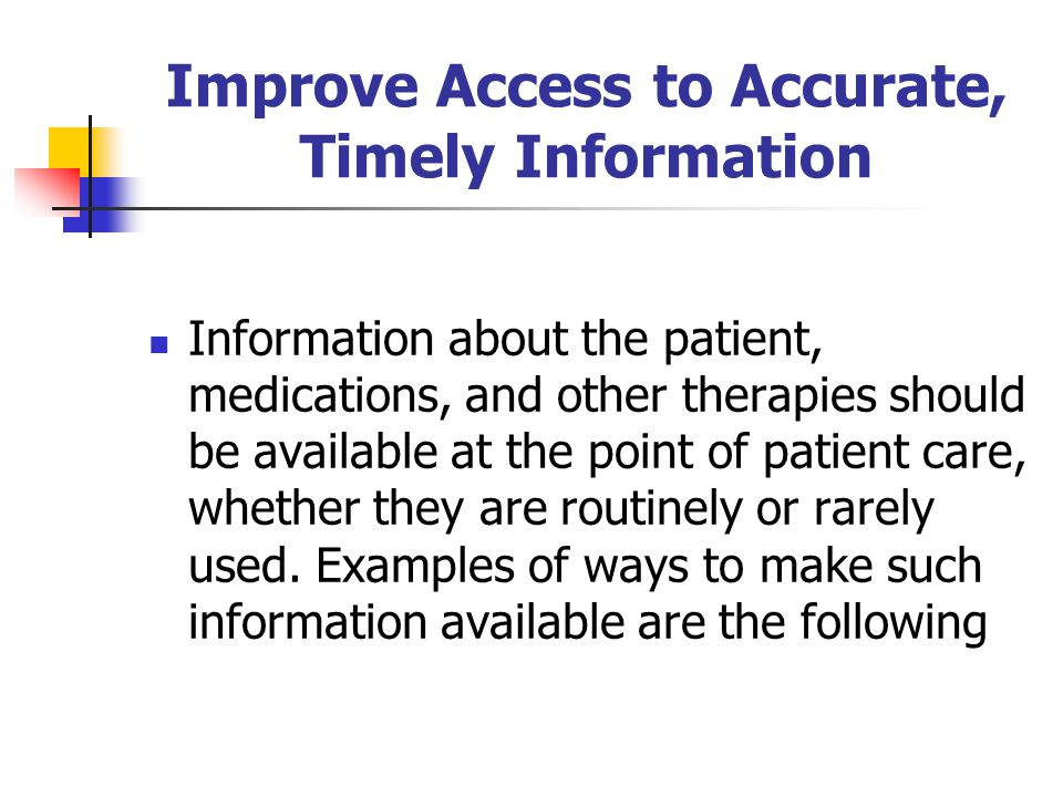 Improve Access to Accurate, Timely Information Information about the patient, medications, and other therapies should be available at the point of pat