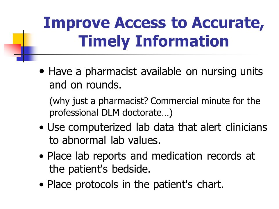 Improve Access to Accurate, Timely Information Have a pharmacist available on nursing units and on rounds. (why just a pharmacist? Commercial minute f