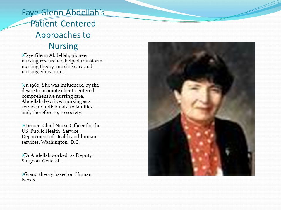 Faye Glenn Abdellah's Patient-Centered Approaches to Nursing  Faye Glenn Abdellah, pioneer nursing researcher, helped transform nursing theory, nursing care and nursing education.