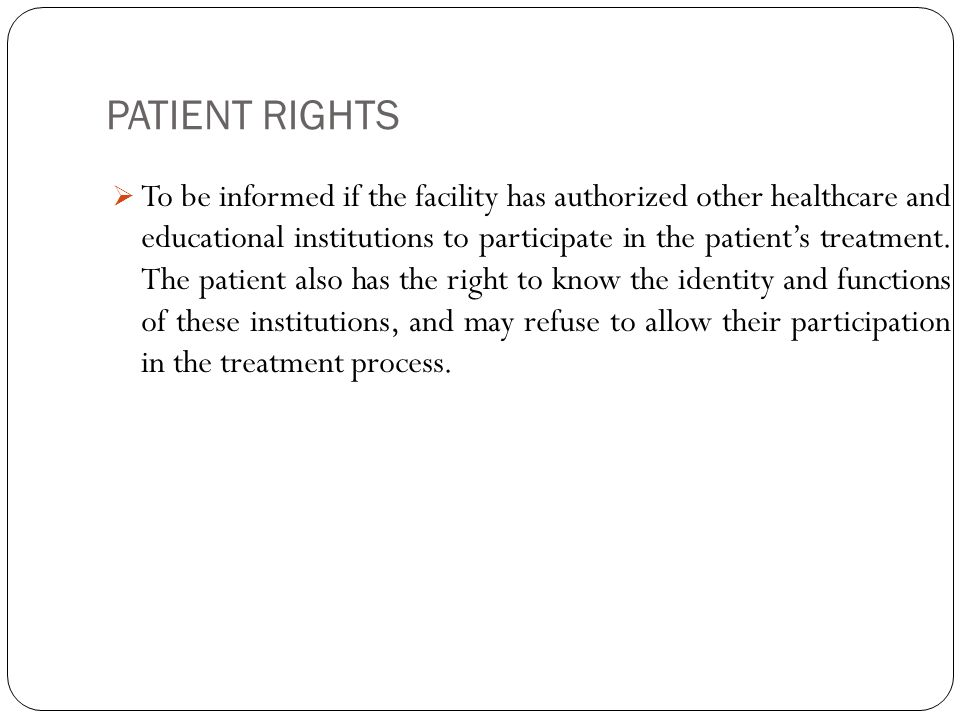 PATIENT RIGHTS 11  To be informed if the facility has authorized other healthcare and educational institutions to participate in the patient's treatment.