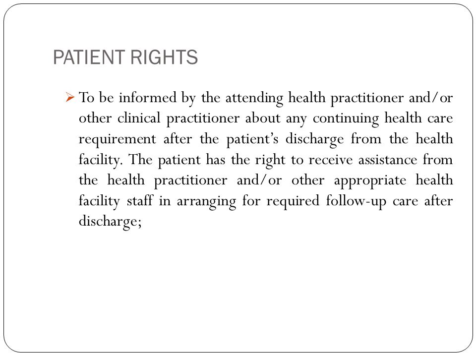 PATIENT RIGHTS 12  To be informed by the attending health practitioner and/or other clinical practitioner about any continuing health care requirement after the patient's discharge from the health facility.