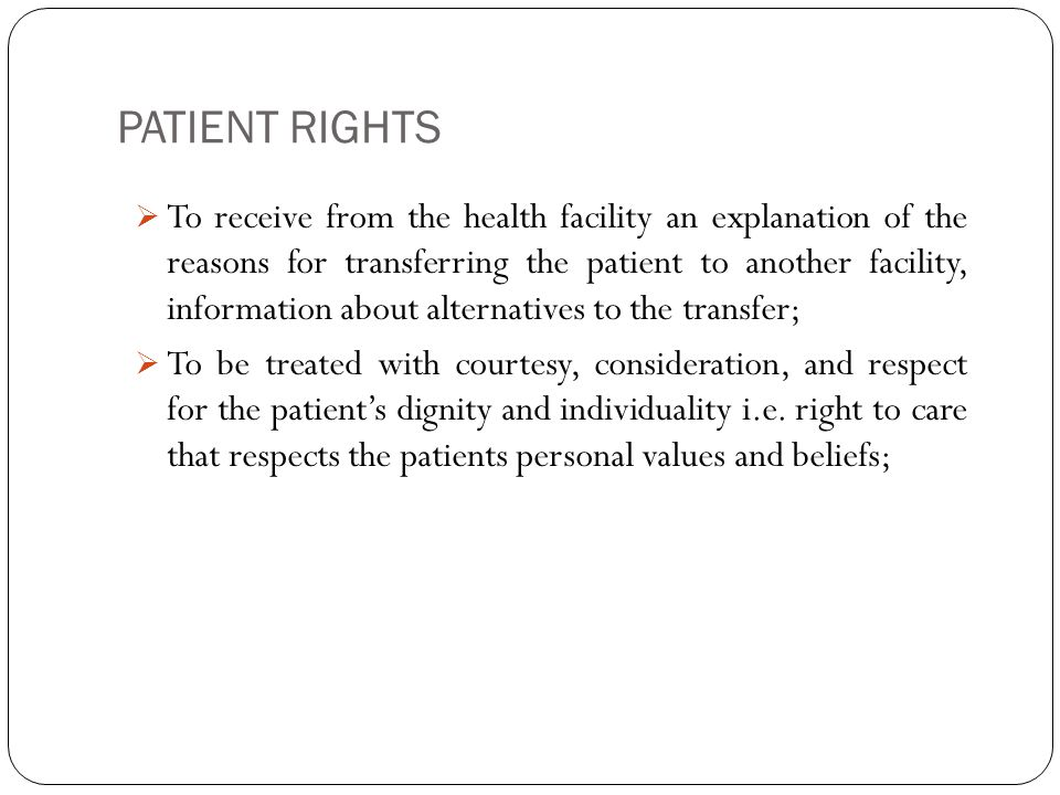 PATIENT RIGHTS 13  To receive from the health facility an explanation of the reasons for transferring the patient to another facility, information about alternatives to the transfer;  To be treated with courtesy, consideration, and respect for the patient's dignity and individuality i.e.