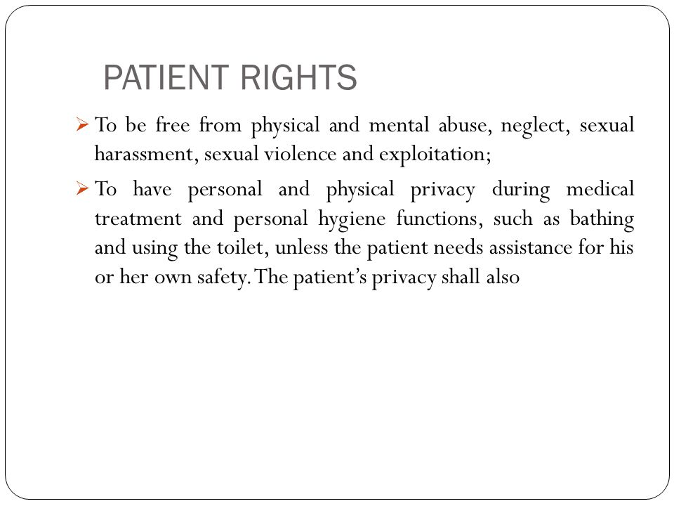 PATIENT RIGHTS  To be free from physical and mental abuse, neglect, sexual harassment, sexual violence and exploitation;  To have personal and physical privacy during medical treatment and personal hygiene functions, such as bathing and using the toilet, unless the patient needs assistance for his or her own safety.