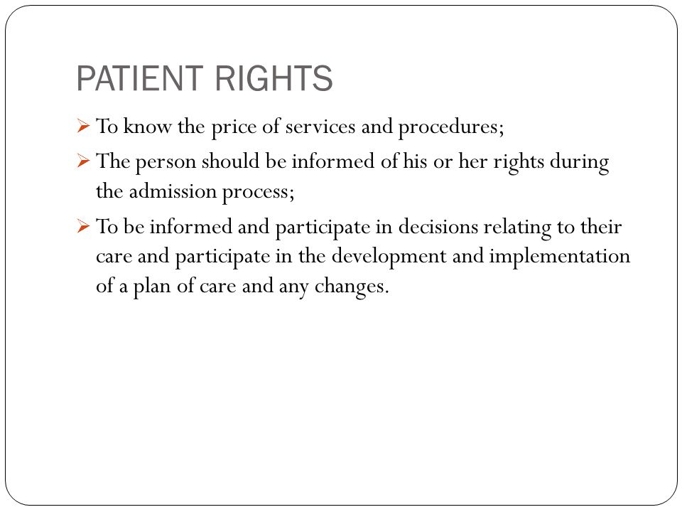 PATIENT RIGHTS  To know the price of services and procedures;  The person should be informed of his or her rights during the admission process;  To be informed and participate in decisions relating to their care and participate in the development and implementation of a plan of care and any changes.