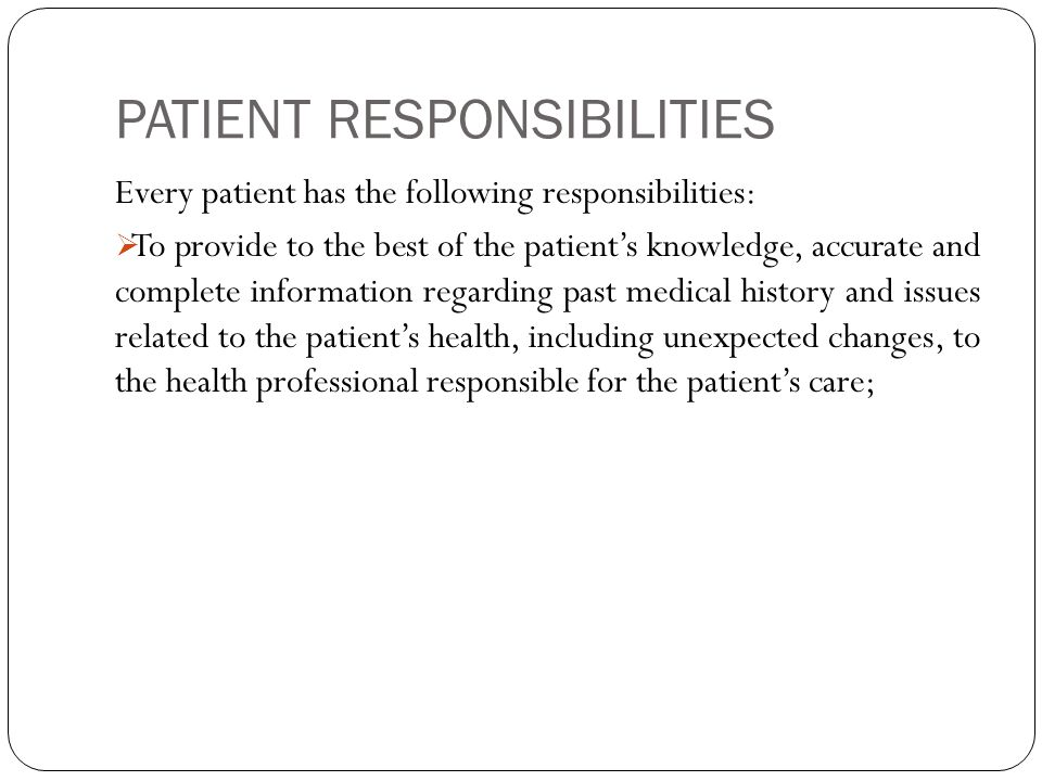 PATIENT RESPONSIBILITIES Every patient has the following responsibilities:  To provide to the best of the patient's knowledge, accurate and complete information regarding past medical history and issues related to the patient's health, including unexpected changes, to the health professional responsible for the patient's care;