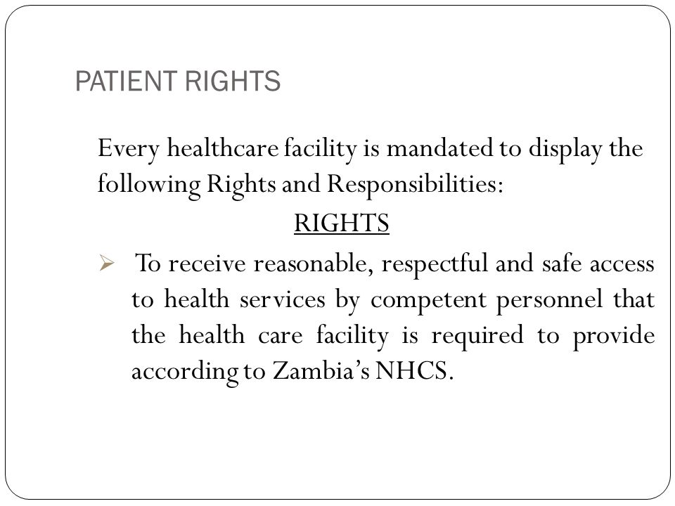 PATIENT RIGHTS 13  To receive from the health facility an explanation of the reasons for transferring the patient to another facility, information about alternatives to the transfer;  To be treated with courtesy, consideration, and respect for the patient's dignity and individuality i.e.