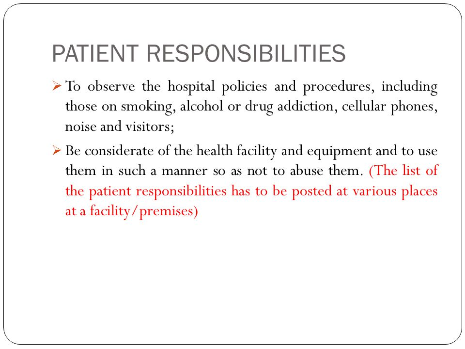 PATIENT RESPONSIBILITIES  To observe the hospital policies and procedures, including those on smoking, alcohol or drug addiction, cellular phones, noise and visitors;  Be considerate of the health facility and equipment and to use them in such a manner so as not to abuse them.