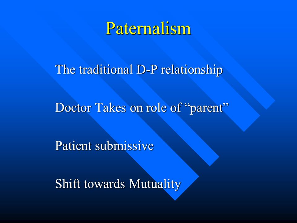 Paternalism The traditional D-P relationship Doctor Takes on role of parent Patient submissive Shift towards Mutuality