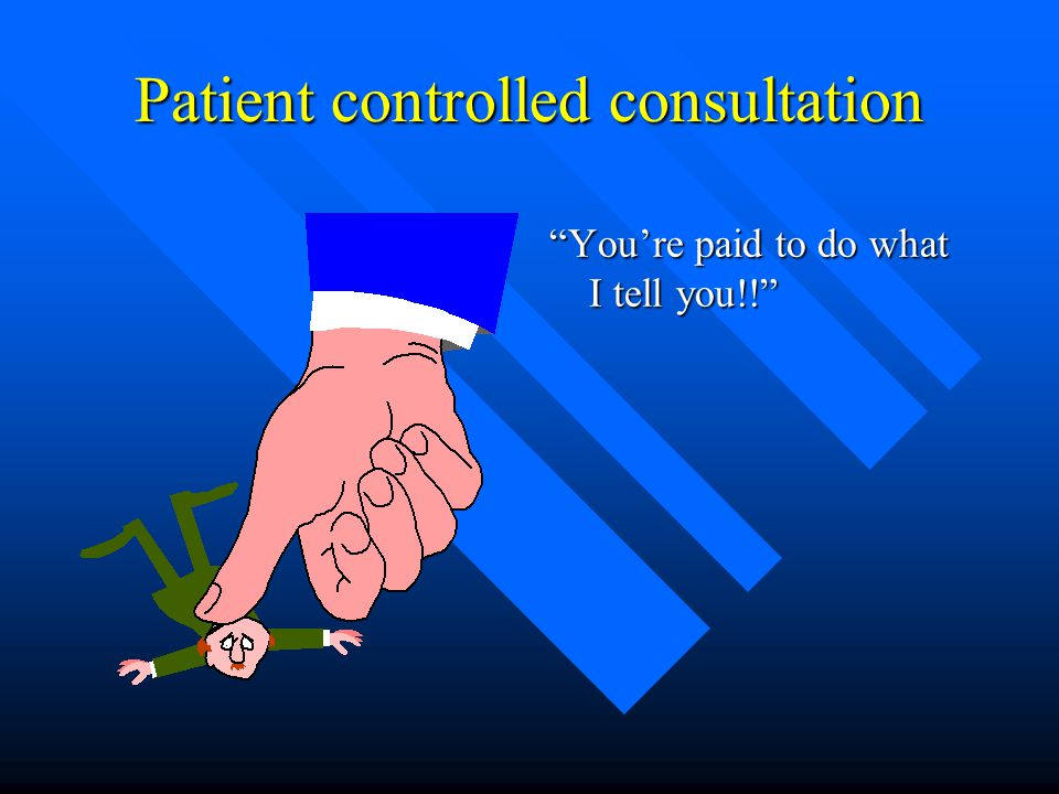 Patient controlled consultation You're paid to do what I tell you!!
