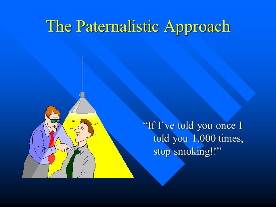 """The Paternalistic Approach """"If I've told you once I told you 1,000 times, stop smoking!!"""""""
