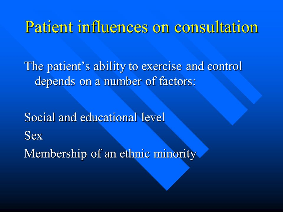 Patient influences on consultation The patient's ability to exercise and control depends on a number of factors: Social and educational level Sex Membership of an ethnic minority