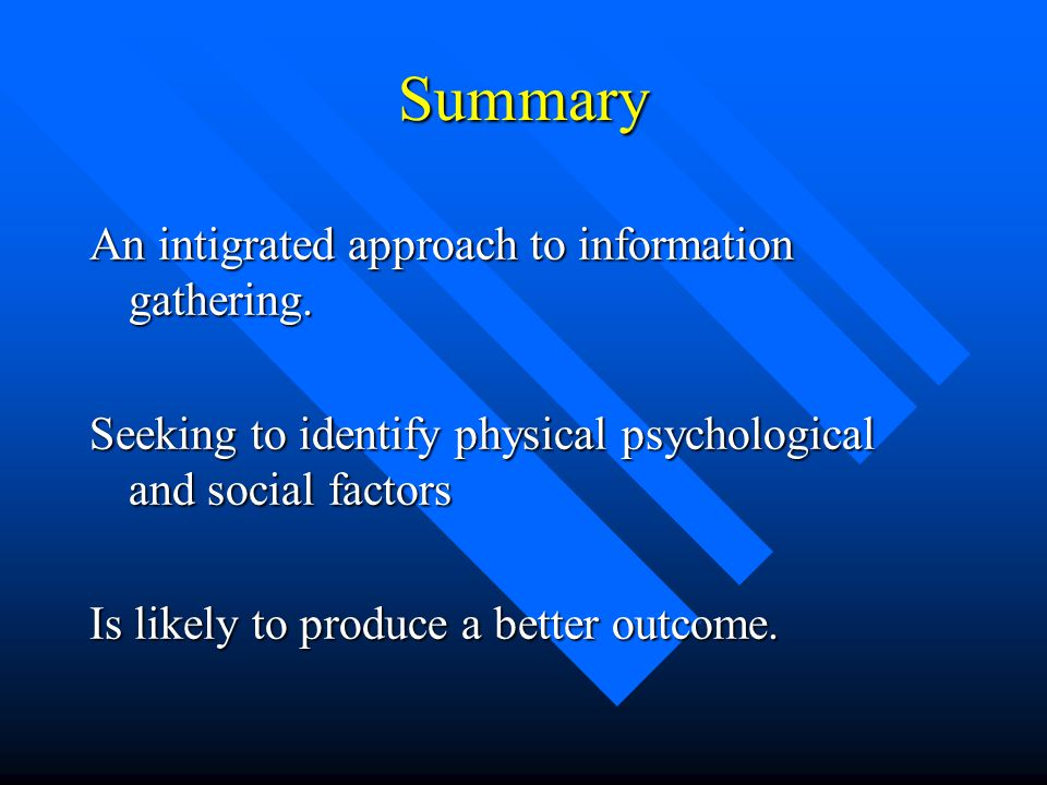 Summary An intigrated approach to information gathering. Seeking to identify physical psychological and social factors Is likely to produce a better o