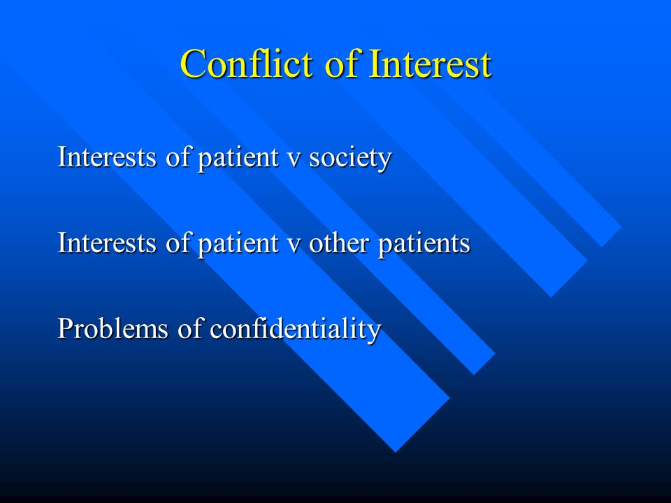 Conflict of Interest Interests of patient v society Interests of patient v other patients Problems of confidentiality