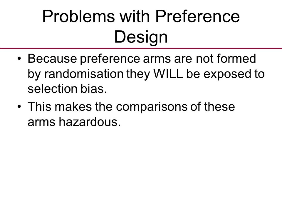 Problems with Preference Design Because preference arms are not formed by randomisation they WILL be exposed to selection bias.