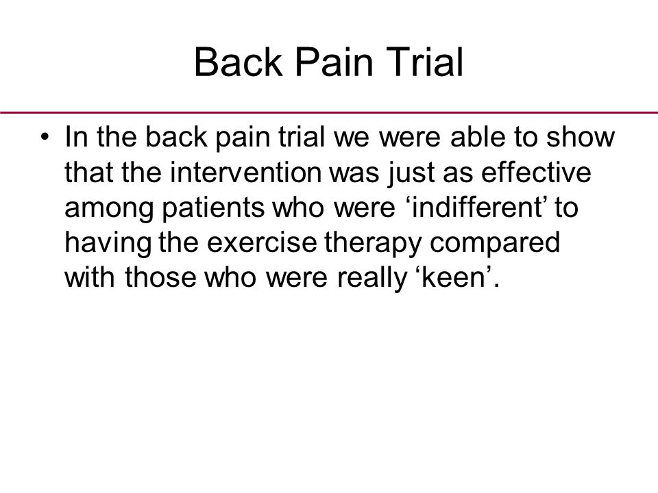 Back Pain Trial In the back pain trial we were able to show that the intervention was just as effective among patients who were 'indifferent' to having the exercise therapy compared with those who were really 'keen'.