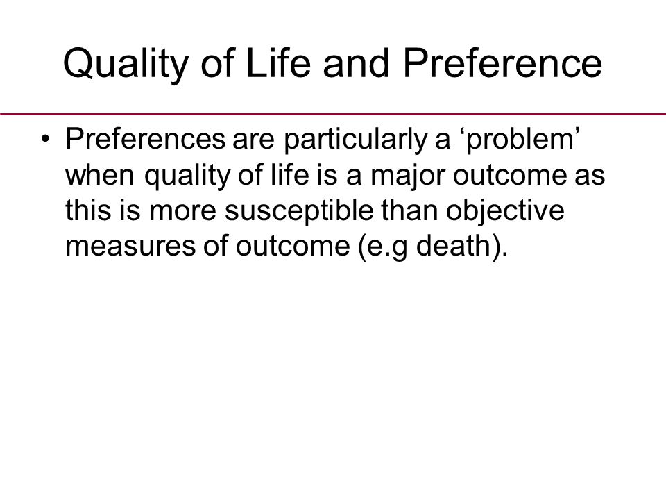 Quality of Life and Preference Preferences are particularly a 'problem' when quality of life is a major outcome as this is more susceptible than objective measures of outcome (e.g death).