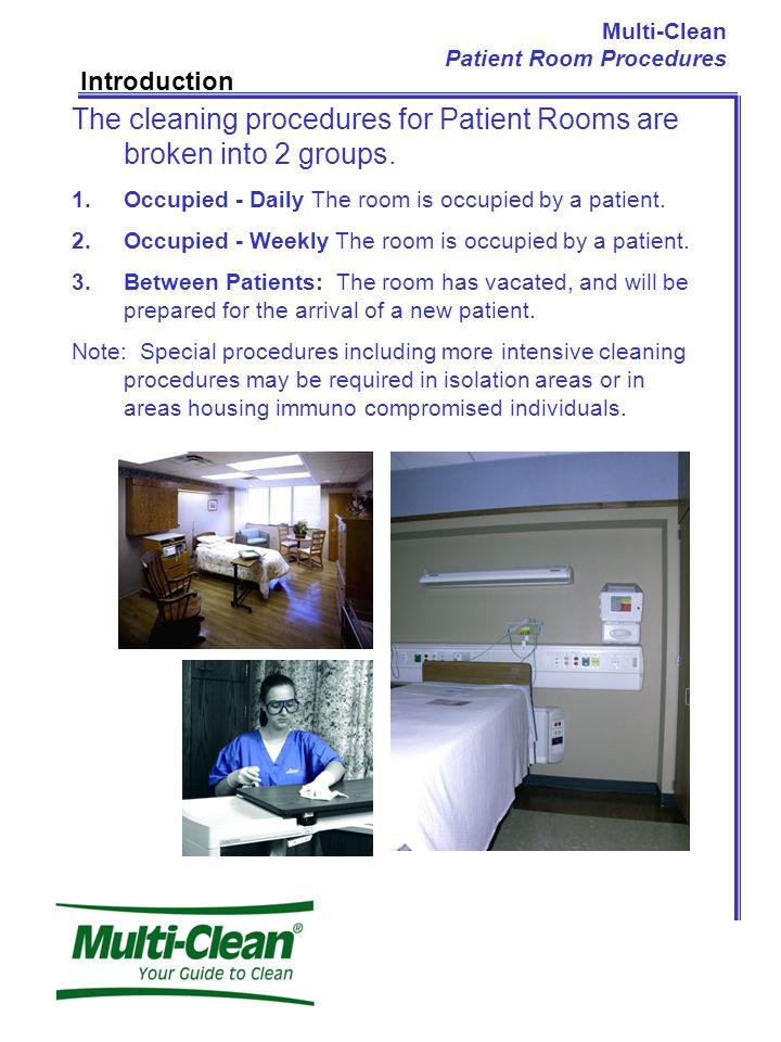 Multi-Clean Patient Room Procedures Introduction The cleaning procedures for Patient Rooms are broken into 2 groups.