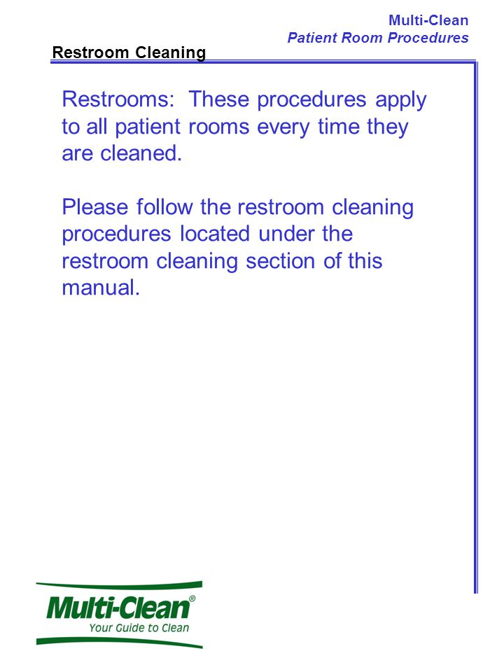 Restroom Cleaning Restrooms: These procedures apply to all patient rooms every time they are cleaned.