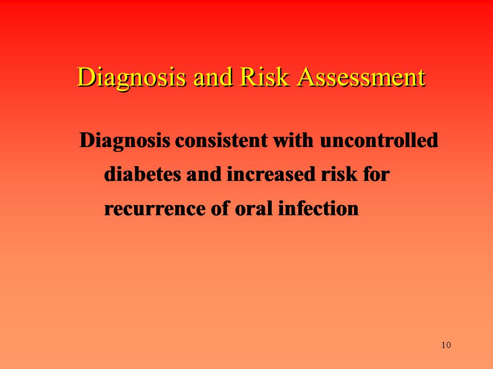 10 Diagnosis and Risk Assessment Diagnosis consistent with uncontrolled diabetes and increased risk for recurrence of oral infection