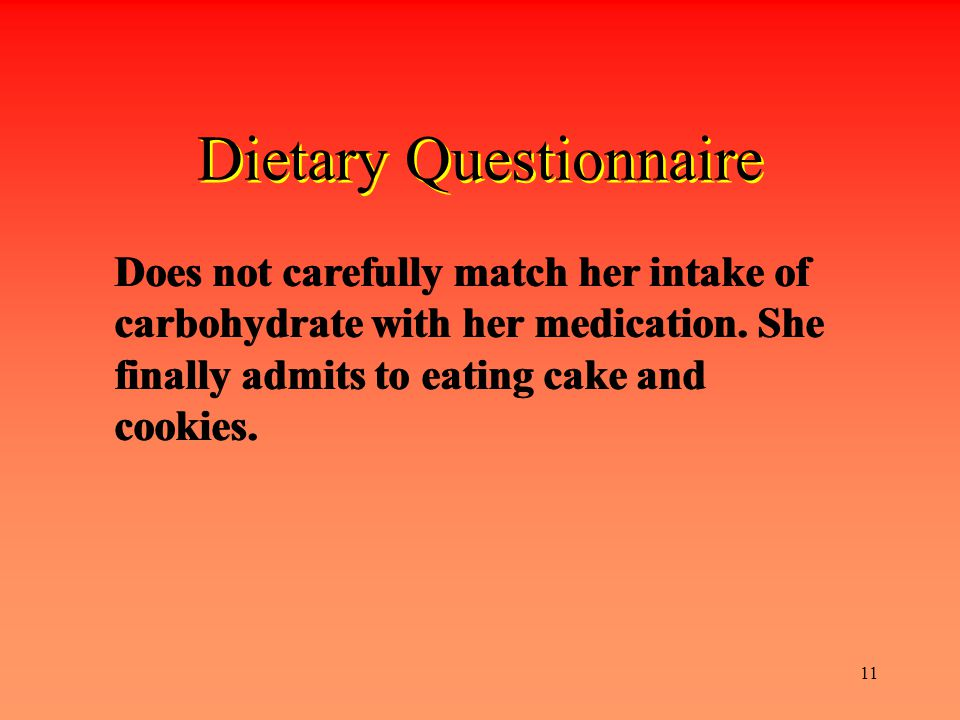 11 Dietary Questionnaire Does not carefully match her intake of carbohydrate with her medication. She finally admits to eating cake and cookies.
