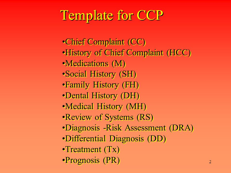 2 Template for CCP Chief Complaint (CC) History of Chief Complaint (HCC) Medications (M) Social History (SH) Family History (FH) Dental History (DH) Medical History (MH) Review of Systems (RS) Diagnosis -Risk Assessment (DRA) Differential Diagnosis (DD) Treatment (Tx) Prognosis (PR) Chief Complaint (CC) History of Chief Complaint (HCC) Medications (M) Social History (SH) Family History (FH) Dental History (DH) Medical History (MH) Review of Systems (RS) Diagnosis -Risk Assessment (DRA) Differential Diagnosis (DD) Treatment (Tx) Prognosis (PR)