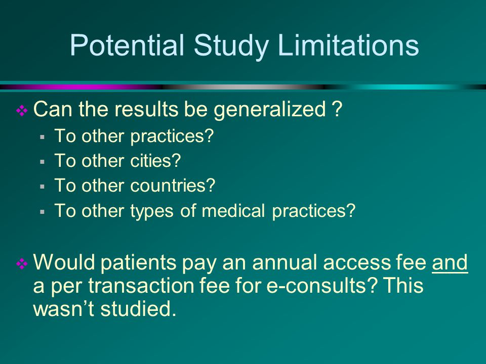 Potential Study Limitations  Can the results be generalized ?  To other practices?  To other cities?  To other countries?  To other types of medi