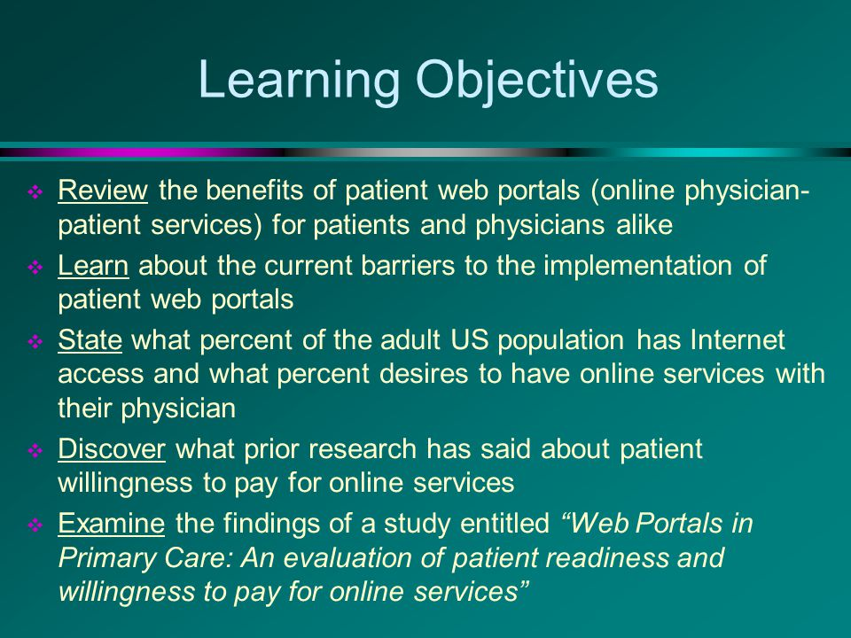 Learning Objectives  Review the benefits of patient web portals (online physician- patient services) for patients and physicians alike  Learn about the current barriers to the implementation of patient web portals  State what percent of the adult US population has Internet access and what percent desires to have online services with their physician  Discover what prior research has said about patient willingness to pay for online services  Examine the findings of a study entitled Web Portals in Primary Care: An evaluation of patient readiness and willingness to pay for online services