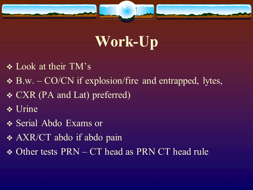 Work-Up  Look at their TM's  B.w. – CO/CN if explosion/fire and entrapped, lytes,  CXR (PA and Lat) preferred)  Urine  Serial Abdo Exams or  AXR